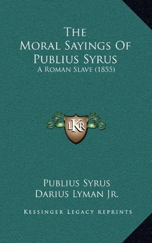 The Moral Sayings Of Publius Syrus: A Roman Slave (1855) by Kessinger Publishing, LLC