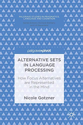 Alternative Sets in Language Processing: How Focus Alternatives are Represented in the Mind (Palgrave Studies in Pragmatics, Language and Cognition)