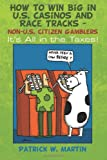 How to WIN Big in U. S. Casinos and Race Tracks - Non-U. S. Citizen Gamblers, Patrick Martin, 1491274514