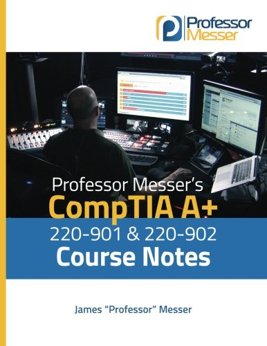 Course Notes - Professor Messer's CompTIA A+ 220-901 and 220-902 Course Notes