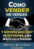 COMO VENDER SIN VENDER: 7 Secretos para Vivir de las Ventas, y No Morir en el Intento (Spanish Edition)