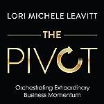 The Pivot: Orchestrating Extraordinary Business Momentum | Lori Michele Leavitt