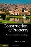 The Construction of Property : Norms, Institutions, Challenges, Lehavi, Amnon, 1107035384