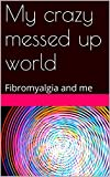 My crazy messed up world: Fibromyalgia and me