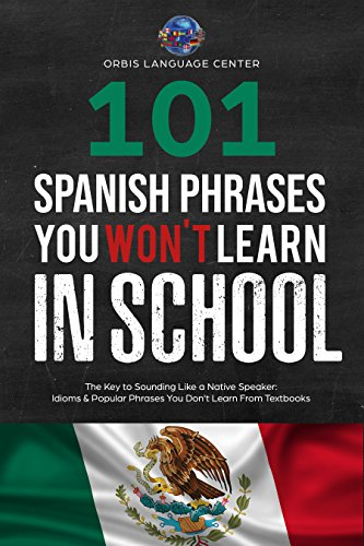 101 Spanish Phrases You Won't Learn in School: The Key to Sounding Like a Native Speaker: Idioms & Popular Phrases You Don't Learn from Textbooks. Rapidly Increase Your Vocabulary (Beginner--Fluent)