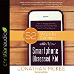 52 Ways to Connect with Your Smartphone Obsessed Kid: How to Engage with Kids Who Can't Seem to Pry Their Eyes from Their Devices! | Jonathan McKee