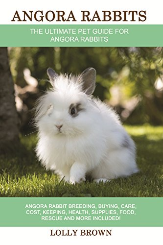 Angora Rabbits: Angora Rabbit Breeding, Buying, Care, Cost, Keeping, Health, Supplies, Food, Rescue and More Included! The Ultimate Pet Guide for Angora Rabbits by [Brown, Lolly]