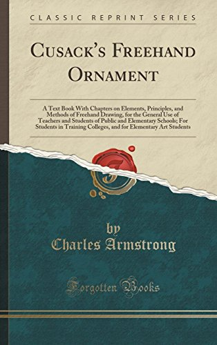 Cusack's Freehand Ornament: A Text Book With Chapters on Elements, Principles, and Methods of Freehand Drawing, for the General Use of Teachers and ... Students in Training Colleges, and for Eleme