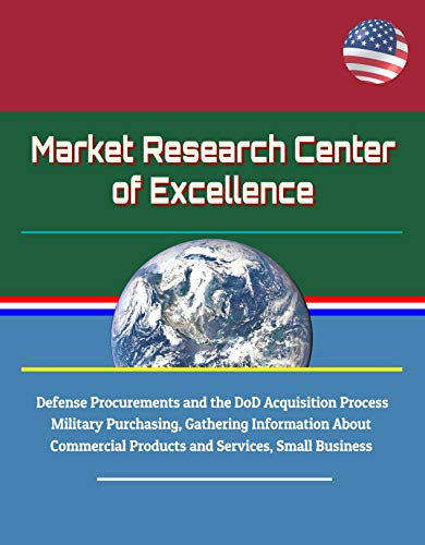 (Market Research Center of Excellence - Defense Procurements and the DoD Acquisition Process, Military Purchasing, Gathering Information About Commercial Products and Services, Small Business)