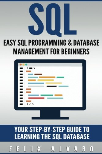 SQL: Easy SQL Programming & Database Management For Beginners, Your Step-By-Step Guide To Learning The SQL Database (SQL Series)