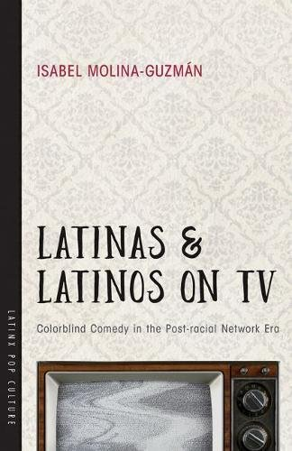 Latinas and Latinos on TV: Colorblind Comedy in the Post-racial Network Era (Latinx Pop Culture)