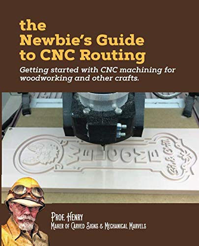 The Newbie's Guide to CNC Routing: Getting started with CNC machining for woodworking and other crafts (Best Woodworking Projects To Make Money)