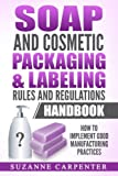 Soap and Cosmetic Packaging & Labeling Rules and Regulations Handbook: How to Implement Good Manufacturing Practices