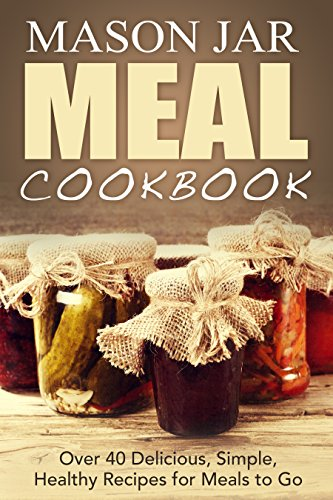 Mason Jar Meal Cookbook: Over 40 Delicious, Simple, Healthy, Recipes for Meals to Go (mason jar meals, mason jar salads, mason jar recipes, mason jar pantry, ... jar, cookbook, mason meal cookbook Book 1) by [Jones, Jennifer]