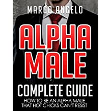 Alpha Male: Complete Guide: How to be an Alpha Male that Hot Chicks Can't Resist (Alpha Male, How to be an Alpha Male, How to attract Women, How to be ... an Alpha Male, Become an Alpha Male Book 1)