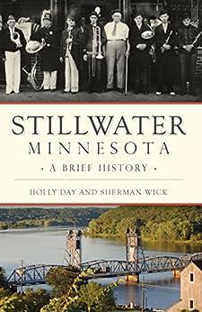 Stillwater, Minnesota: A Brief History by [Day, Holly, Wick, Sherman]