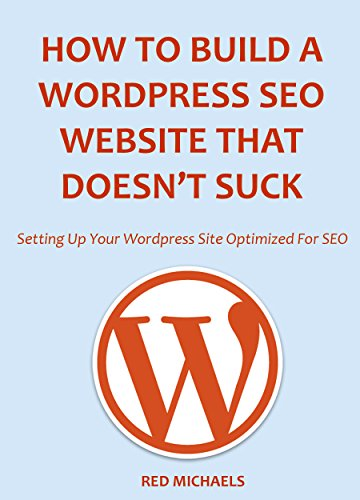 HOW TO BUILD A WORDPRESS SEO WEBSITE THAT DOESN'T SUCK: Setting Up Your Wordpress Site Optimized For SEO