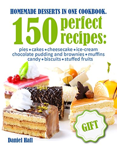 Homemade desserts in one Cookbook.: 150 perfect recipes : pies, cakes, cheesecake, Ice-cream, chocolate pudding and brownies, muffins, candy, biscuits, stuffed fruits. by [Hall, Daniel]