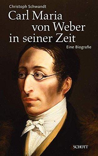 Carl Maria von Weber in seiner Zeit. Eine Biografie