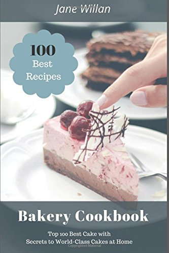 Bakery Cookbook: Top 100 Best Cake with Secrets to World-Class Cakes at Home by Jane Willan