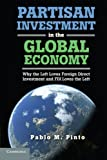 Partisan Investment in the Global Economy : Why the Left Loves Foreign Direct Investment and FDI Loves the Left, Pinto, Pablo M., 1107617367