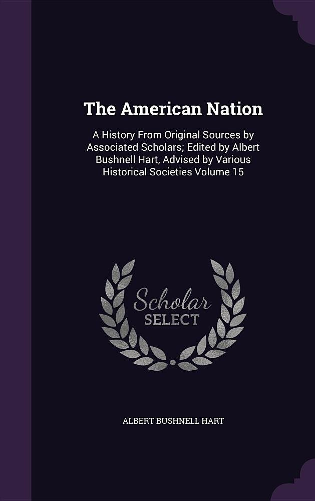 Download The American Nation: A History from Original Sources by Associated Scholars; Edited by Albert Bushnell Hart, Advised by Various Historical Societies Volume 15 PDF