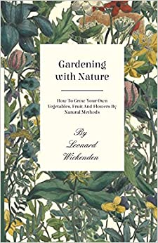 Gardening With Nature - How To Grow Your Own Vegetables, Fruit And Flowers By Natural Methods por Leonard Wickenden epub