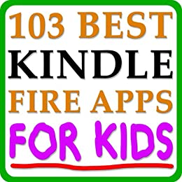 103 Best Kindle Fire Apps FOR KIDS! - The Top Apps and Best Kindle Fire Games For Kids Sorted By Category by [Meyers, Jack]