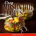 Easy Mason Jar Recipes: A Guide to Quick Meals in Jars for Busy People Like You (Cookbook) | Ashley Andrews
