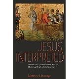 Jesus, Interpreted   Benedict XVI, Bart Ehrman, and the Historical Truth of the Gospels