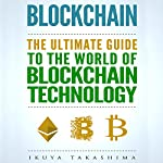 Blockchain: The Ultimate Guide to the World of Blockchain Technology, Bitcoin, Ethereum, Cryptocurrency, Smart Contracts | Ikuya Takashima