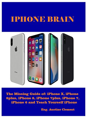 IPHONE BRAIN: The Missing Guide of: iPhone X, iPhone 8plus, iPhone 8, iPhone 7plus, iPhone 7, iPhone 6 and Teach yourself iPhone