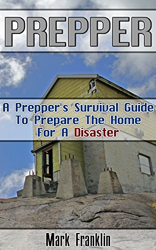 Prepper: A Prepper's Survival Guide To Prepare The Home For A Disaster: (Survival Guide for Beginners, DIY Survival Guide, survival tactic, Prepping, Survival, ... Books, bushcraft, bushcraft outdoor skills) by [Franklin, Mark]