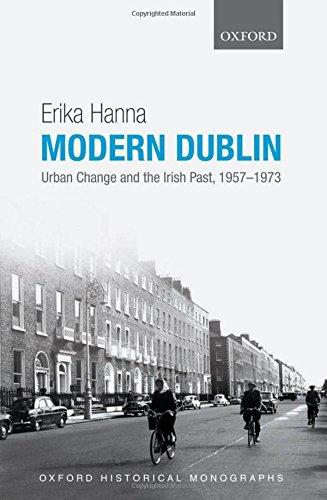 Modern Dublin: Urban Change and the Irish Past, 1957-1973 (Oxford Historical Monographs)
