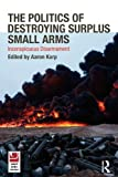 The Politics of Destroying Surplus Small Arms : Inconspicuous Disarmament, Karp, Aaron, 0415557836