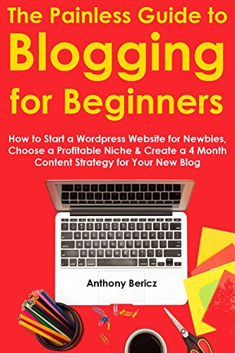 The Painless Guide to Blogging for Beginners (2016): How to Start a Wordpress Website for Newbies, Choose a Profitable Niche & Create a 4 Month Content Strategy for Your New Blog