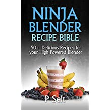 Ninja Blender Recipe Bible: 50+ Delicious Recipes for your High Powered Blender (Ninja Recipes, Ninja Recipe Book, Green Smoothies, Weight Loss Smoothies, ... Protein Shake Diet, Green Smoothie)