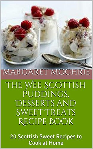 The Wee Scottish Puddings, Desserts and Sweet Treats Recipe Book: 20 Scottish Sweet Recipes to Cook at Home (The Wee Scottish Recipe Books) by Margaret Mochrie