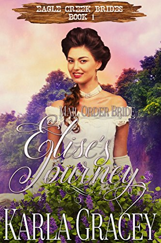 Mail Order Bride - Elise's Journey: Sweet Clean Historical Western Mail Order Bride Inspirational Romance (Eagle Creek Brides Book 1) by [Gracey, Karla]