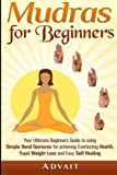 Mudras for Beginners: Your Ultimate Beginners Guide to using Simple Hand Gestures for achieving Everlasting Health, Rapid Weight Loss and Easy Self Healing