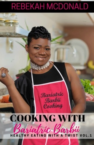Cooking with Bariatric Barbii: Healthy Eating with a TWIST! by Rebekah Mcdonald