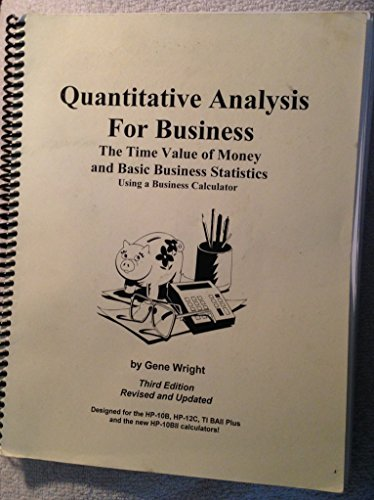 Quantitative Analysis For Business: The Time Value of Money and Basic Business Statistics Using a Business Calculator, 3rd Edition Gene Wright
