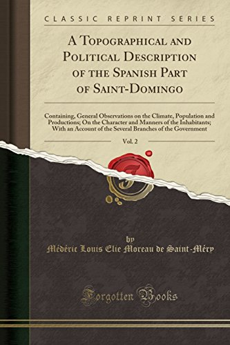 A Topographical and Political Description of the Spanish Part of Saint-Domingo, Vol. 2: Containing, General Observations on the Climate, Population ... With an Account of the Several Branches o (Mederic Louis Elie Moreau De Saint Mery)