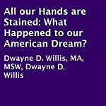 All Our Hands Are Stained: What Happened to Our American Dream? | Dwayne D. Willis, MA, MSW