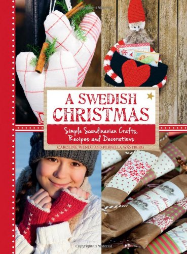 A Swedish Christmas: Simple Scandinavian Crafts, Recipes and Decorations by Caroline Wendt, Pernilla Wästberg