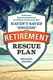 "The Retirement Rescue Plan: Retirement Planning Solutions for the Millions of Americans Who Haven't Saved ""Enough"""