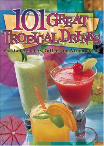 101 Great Tropical Drinks: Cocktails, Coolers, Coffees, and Virgin Drinks