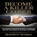 Become a Killer Closer: The Straight Line Sales Secrets to Persuade and Sell Anything to Anyone, Anywhere Audiobook by Matthew Kooper Narrated by Jason Lovett