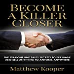 Become a Killer Closer: The Straight Line Sales Secrets to Persuade and Sell Anything to Anyone, Anywhere | Matthew Kooper