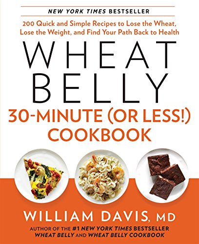 Wheat Belly 30-Minute (Or Less!) Cookbook: 200 Quick and Simple Recipes to Lose the Wheat, Lose the Weight, and Find Your Path Back to Health by William Davis MD